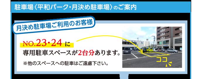 駐車場〈平和パーク・月決め駐車場〉のご案内 月決め駐車場ご利用のお客様 NO.23・24 に専用駐車スペースが2台分あります。 ※他のスペースへの駐車はご遠慮下さい。